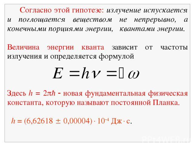Согласно этой гипотезе: излучение испускается и поглощается веществом не непрерывно, а конечными порциями энергии, квантами энергии. Величина энергии кванта зависит от частоты излучения и определяется формулой Здесь h = 2 ħ новая фундаментальная физ…