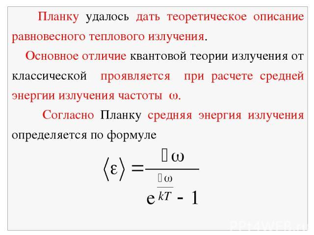 Планку удалось дать теоретическое описание равновесного теплового излучения. Основное отличие квантовой теории излучения от классической проявляется при расчете средней энергии излучения частоты . Согласно Планку средняя энергия излучения определяет…