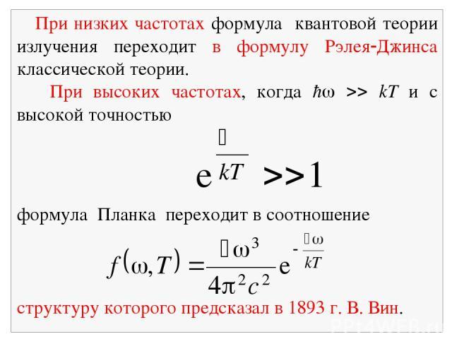 При низких частотах формула квантовой теории излучения переходит в формулу Рэлея Джинса классической теории. При высоких частотах, когда ħ kT и с высокой точностью формула Планка переходит в соотношение структуру которого предсказал в 1893 г. В. Вин.