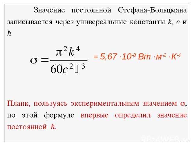 Значение постоянной Стефана Больцмана записывается через универсальные константы k, c и ħ = 5,67 10 8 Вт м 2 К 4 Планк, пользуясь экспериментальным значением , по этой формуле впервые определил значение постоянной ħ.