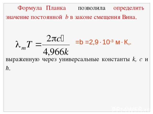 Формула Планка позволила определить значение постоянной b в законе смещения Вина. =b =2,9 10 3 м К,. выраженную через универсальные константы k, c и ħ.
