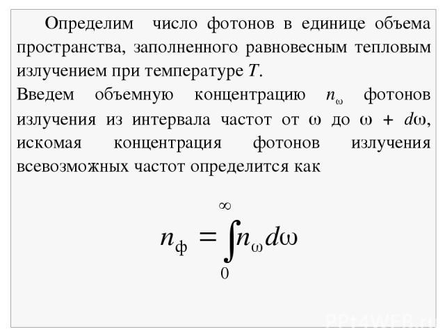 Определим число фотонов в единице объема пространства, заполненного равновесным тепловым излучением при температуре Т. Введем объемную концентрацию n фотонов излучения из интервала частот от до + d , искомая концентрация фотонов излучения всевозможн…