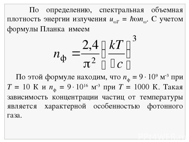 По определению, спектральная объемная плотность энергии излучения u T = ħ n . С учетом формулы Планка имеем По этой формуле находим, что nф = 9 109 м 3 при Т = 10 К и nф = 9 1016 м 3 при Т = 1000 К. Такая зависимость концентрации частиц от температу…