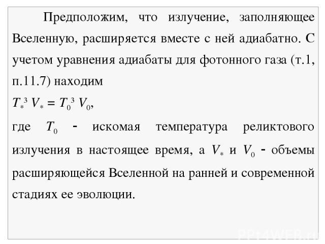Предположим, что излучение, заполняющее Вселенную, расширяется вместе с ней адиабатно. С учетом уравнения адиабаты для фотонного газа (т.1, п.11.7) находим Т*3 V* = Т03 V0, где Т0 искомая температура реликтового излучения в настоящее время, а V* и V…