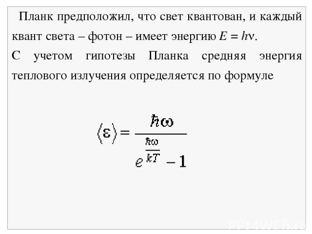 Планк предположил, что свет квантован, и каждый квант света – фотон – имеет энергию Е = h . С учетом гипотезы Планка средняя энергия теплового излучения определяется по формуле