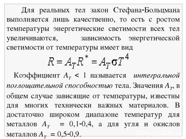 Для реальных тел закон Стефана Больцмана выполняется лишь качественно, то есть с ростом температуры энергетические светимости всех тел увеличиваются, зависимость энергетической светимости от температуры имеет вид Коэффициент АТ 1 называется интеграл…