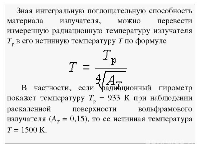 Зная интегральную поглощательную способность материала излучателя, можно перевести измеренную радиационную температуру излучателя Тр в его истинную температуру T по формуле В частности, если радиационный пирометр покажет температуру Tp = 933 К при н…