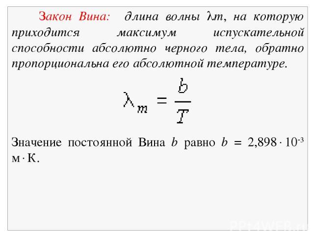 Закон Вина: длина волны m, на которую приходится максимум испускательной способности абсолютно черного тела, обратно пропорциональна его абсолютной температуре. Значение постоянной Вина b равно b = 2,898 10 3 м К.