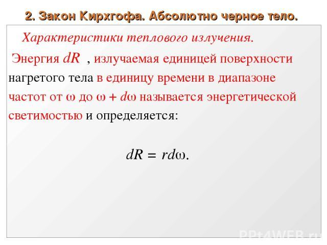 2. Закон Кирхгофа. Абсолютно черное тело. Характеристики теплового излучения. Энергия dR , излучаемая единицей поверхности нагретого тела в единицу времени в диапазоне частот от до + d называется энергетической светимостью и определяется: dR = rd .
