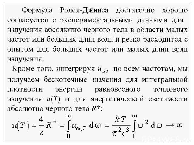 Формула Рэлея Джинса достаточно хорошо согласуется с экспериментальными данными для излучения абсолютно черного тела в области малых частот или больших длин волн и резко расходится с опытом для больших частот или малых длин волн излучения. Кроме тог…