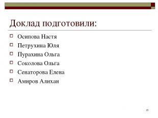 * Доклад подготовили: Осипова Настя Петрухина Юля Пурахина Ольга Соколова Ольга