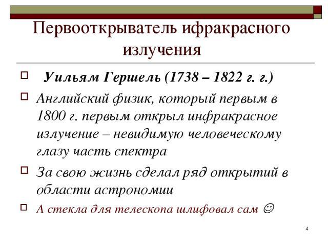 Первооткрыватель ифракрасного излучения Уильям Гершель (1738 – 1822 г. г.) Английский физик, который первым в 1800 г. первым открыл инфракрасное излучение – невидимую человеческому глазу часть спектра За свою жизнь сделал ряд открытий в области астр…