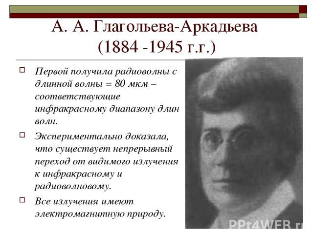 * А. А. Глагольева-Аркадьева (1884 -1945 г.г.) Первой получила радиоволны с длинной волны = 80 мкм – соответствующие инфракрасному диапазону длин волн. Экспериментально доказала, что существует непрерывный переход от видимого излучения к инфракрасно…