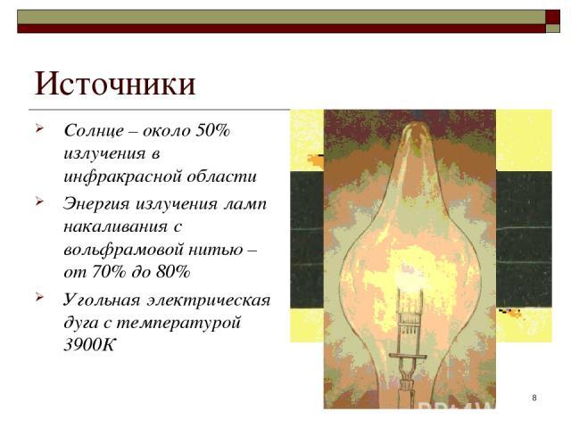 * Источники Солнце – около 50% излучения в инфракрасной области Энергия излучения ламп накаливания с вольфрамовой нитью – от 70% до 80% Угольная электрическая дуга с температурой 3900К