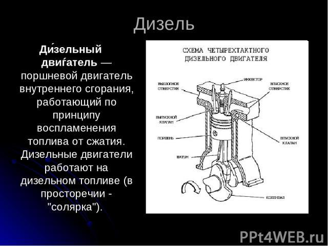 Дизель Ди зельный двиѓатель— поршневой двигатель внутреннего сгорания, работающий по принципу воспламенения топлива от сжатия. Дизельные двигатели работают на дизельном топливе (в просторечии -