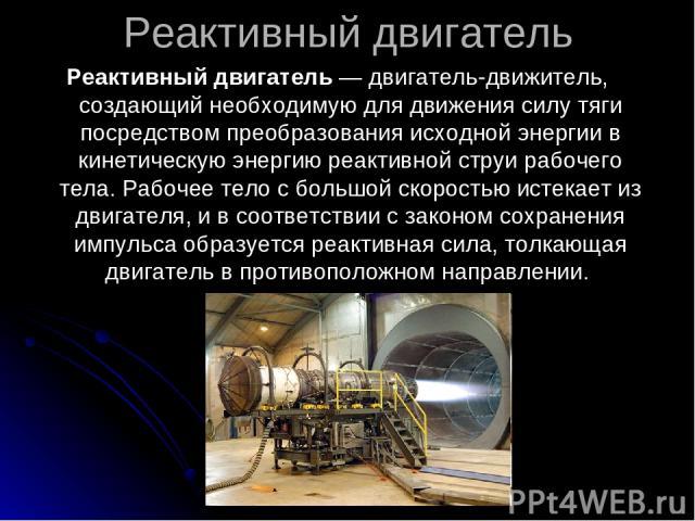 Реактивный двигатель Реактивный двигатель — двигатель-движитель, создающий необходимую для движения силу тяги посредством преобразования исходной энергии в кинетическую энергию реактивной струи рабочего тела. Рабочее тело с большой скоростью истекае…