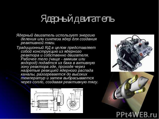 Ядерный двигатель Ядерный двигатель использует энергию деления или синтеза ядер для создания реактивной тяги. Традиционный ЯД в целом представляет собой конструкцию из ядерного реактора и собственно двигателя. Рабочее тело (чаще - аммиак или водород…
