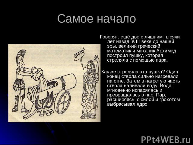 Самое начало Говорят, ещё две с лишним тысячи лет назад, в III веке до нашей эры, великий греческий математик и механик Архимед построил пушку, которая стреляла с помощью пара. Как же стреляла эта пушка? Один конец ствола сильно нагревали на огне. З…