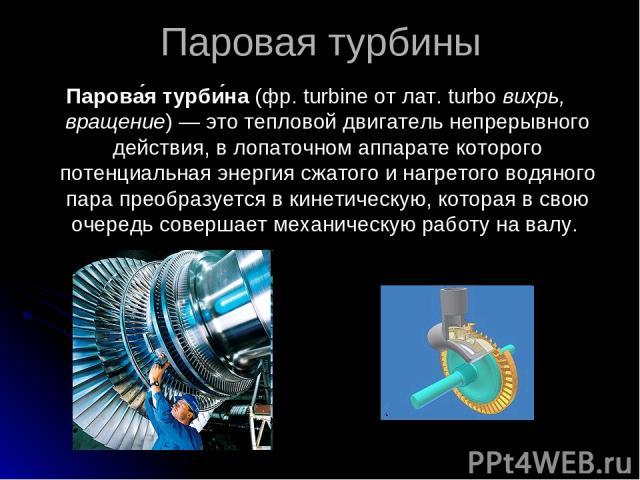 Паровая турбины Парова я турби на (фр. turbine от лат. turbo вихрь, вращение)— это тепловой двигатель непрерывного действия, в лопаточном аппарате которого потенциальная энергия сжатого и нагретого водяного пара преобразуется в кинетическую, котора…