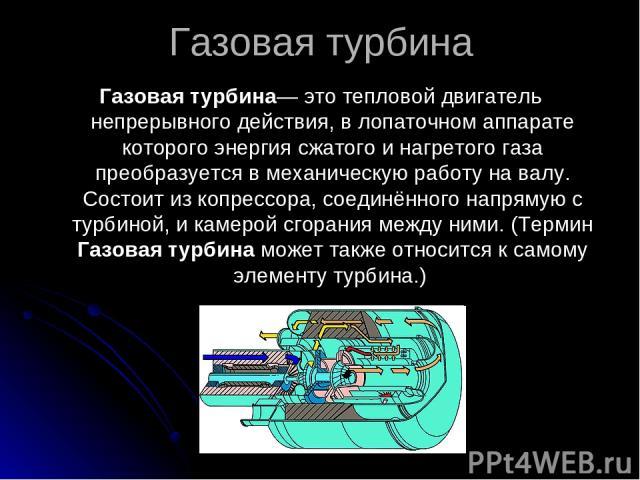 Газовая турбина Газовая турбина— это тепловой двигатель непрерывного действия, в лопаточном аппарате которого энергия сжатого и нагретого газа преобразуется в механическую работу на валу. Состоит из копрессора, соединённого напрямую с турбиной, и ка…