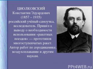 ЦИОЛКОВСКИЙ Константин Эдуардович (1857 – 1935) российский учёный-самоучка, иссл