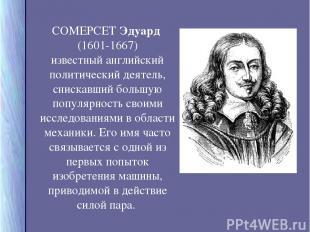 СОМЕРСЕТ Эдуард (1601-1667) известный английский политический деятель, снискавши