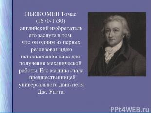 НЬЮКОМЕН Томас (1670-1730) английский изобретатель его заслуга в том, что он одн