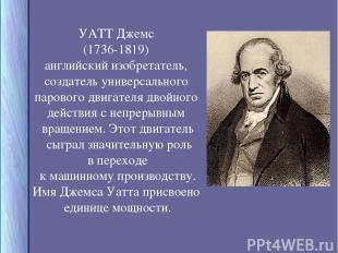 УАТТ Джемс (1736-1819) английский изобретатель, создатель универсального паровог