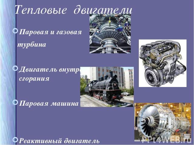 Тепловые двигатели Паровая и газовая турбина Двигатель внутреннего сгорания Паровая машина Реактивный двигатель