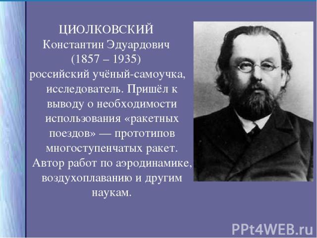 ЦИОЛКОВСКИЙ Константин Эдуардович (1857 – 1935) российский учёный-самоучка, исследователь. Пришёл к выводу о необходимости использования «ракетных поездов» — прототипов многоступенчатых ракет. Автор работ по аэродинамике, воздухоплаванию и другим наукам.