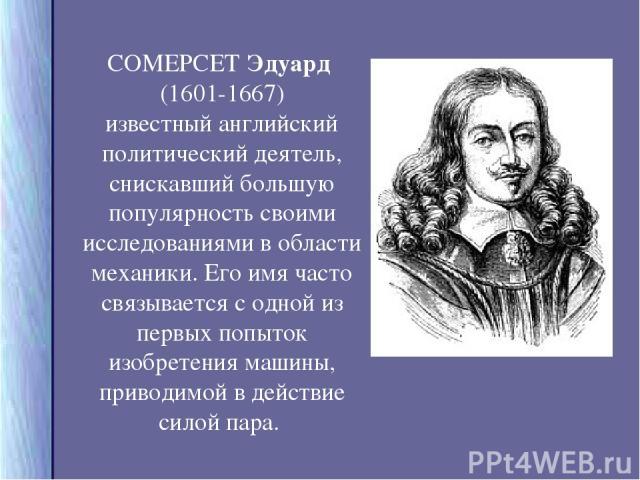 СОМЕРСЕТ Эдуард (1601-1667) известный английский политический деятель, снискавший большую популярность своими исследованиями в области механики. Его имя часто связывается с одной из первых попыток изобретения машины, приводимой в действие силой пара.