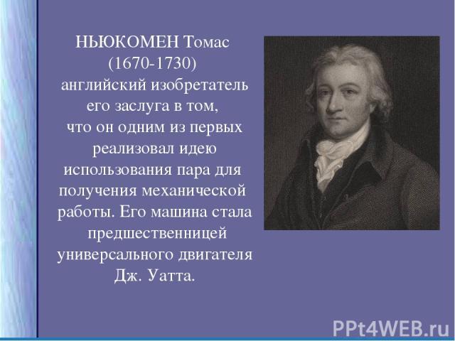 НЬЮКОМЕН Томас (1670-1730) английский изобретатель его заслуга в том, что он одним из первых реализовал идею использования пара для получения механической работы. Его машина стала предшественницей универсального двигателя Дж. Уатта.