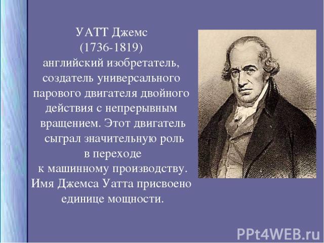 УАТТ Джемс (1736-1819) английский изобретатель, создатель универсального парового двигателя двойного действия с непрерывным вращением. Этот двигатель сыграл значительную роль в переходе к машинному производству. Имя Джемса Уатта присвоено единице мо…