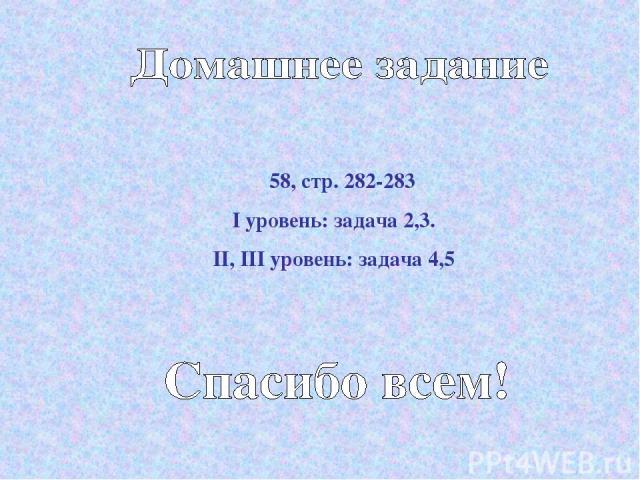 ξ 58, стр. 282-283 I уровень: задача 2,3. II, III уровень: задача 4,5