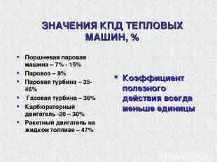 ЗНАЧЕНИЯ КПД ТЕПЛОВЫХ МАШИН, % Поршневая паровая машина – 7% - 15% Паровоз – 8%