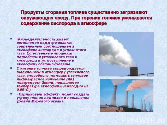 Продукты сгорания топлива существенно загрязняют окружающую среду. При горении топлива уменьшается содержание кислорода в атмосфере Жизнедеятельность живых организмов поддерживается современным соотношением в атмосфере кислорода и углекислого газа. …