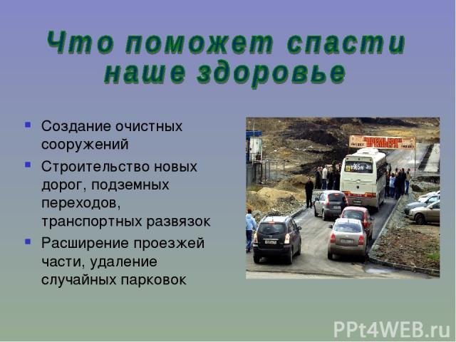 Создание очистных сооружений Строительство новых дорог, подземных переходов, транспортных развязок Расширение проезжей части, удаление случайных парковок