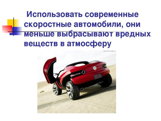 Использовать современные скоростные автомобили, они меньше выбрасывают вредных веществ в атмосферу