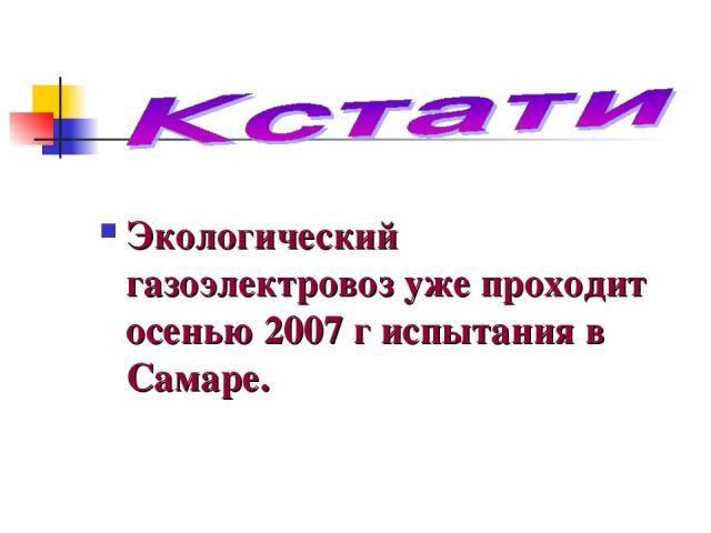Экологический газоэлектровоз уже проходит осенью 2007 г испытания в Самаре.