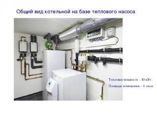 Общий вид котельной на базе теплового насоса Тепловая мощность – 40 кВт Площадь
