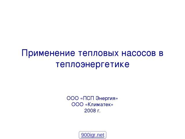 Применение тепловых насосов в теплоэнергетике ООО «ПСП Энергия» ООО «Климатек» 2008 г. 900igr.net