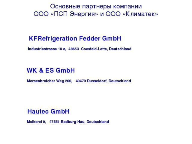 Основные партнеры компании ООО «ПСП Энергия» и ООО «Климатек»  KFRefrigeration Fedder GmbH Industriestrasse 10 a, 48653 Coesfeld-Lette, Deutschland WK & ES GmbH Morsenbroicher Weg 200, 40470 Dusseldorf, Deutschland  Hautec GmbH Molkerei 9, 4…