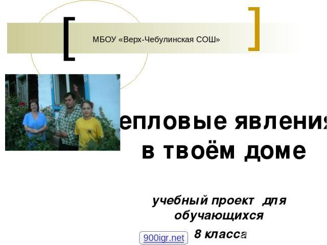 Тепловые явления в твоём доме учебный проект для обучающихся 8 класса МБОУ «Верх-Чебулинская СОШ» 900igr.net