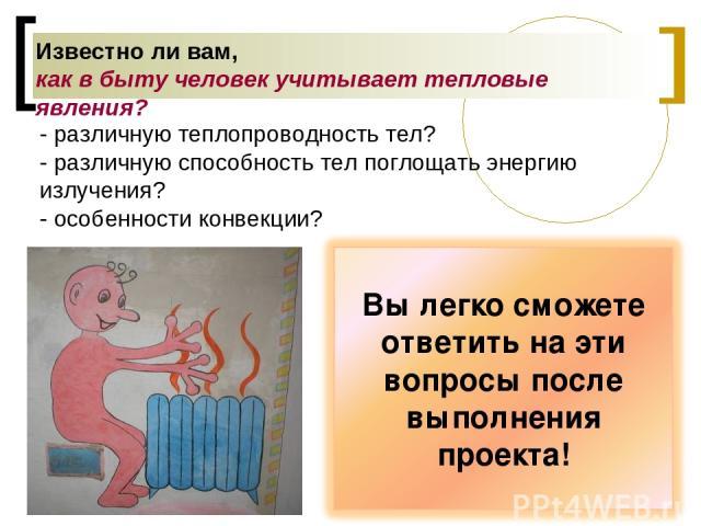 Известно ли вам, как в быту человек учитывает тепловые явления? - различную теплопроводность тел? - различную способность тел поглощать энергию излучения? - особенности конвекции?