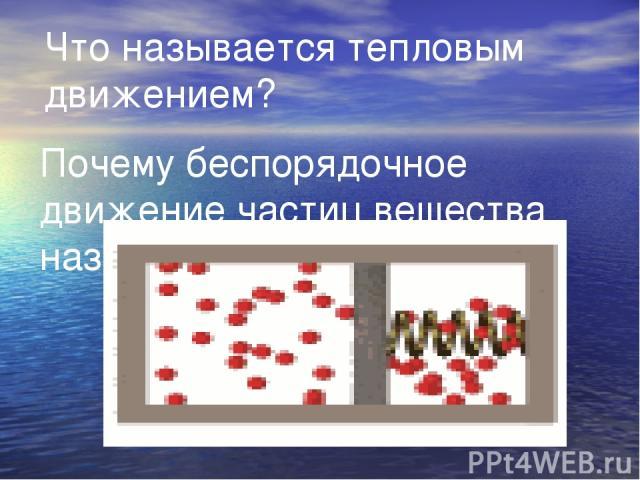 Что называется тепловым движением? Почему беспорядочное движение частиц вещества называется тепловым?