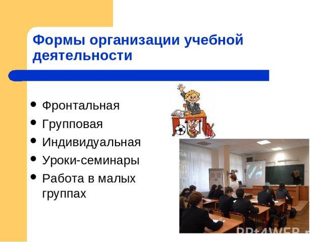 Формы организации учебной деятельности Фронтальная Групповая Индивидуальная Уроки-семинары Работа в малых группах