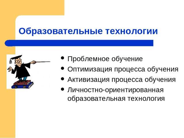 Образовательные технологии Проблемное обучение Оптимизация процесса обучения Активизация процесса обучения Личностно-ориентированная образовательная технология