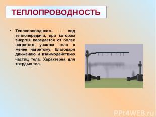 ТЕПЛОПРОВОДНОСТЬ Теплопроводность - вид теплопередачи, при котором энергия перед