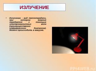 ИЗЛУЧЕНИЕ Излучение - вид теплопередачи, при котором энергия передается с помощь