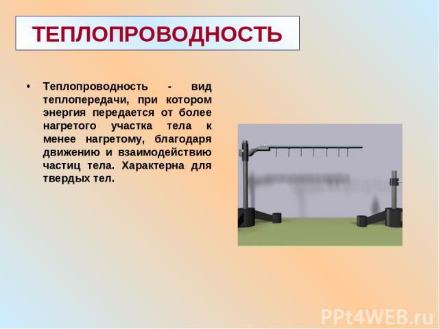 ТЕПЛОПРОВОДНОСТЬ Теплопроводность - вид теплопередачи, при котором энергия передается от более нагретого участка тела к менее нагретому, благодаря движению и взаимодействию частиц тела. Характерна для твердых тел.